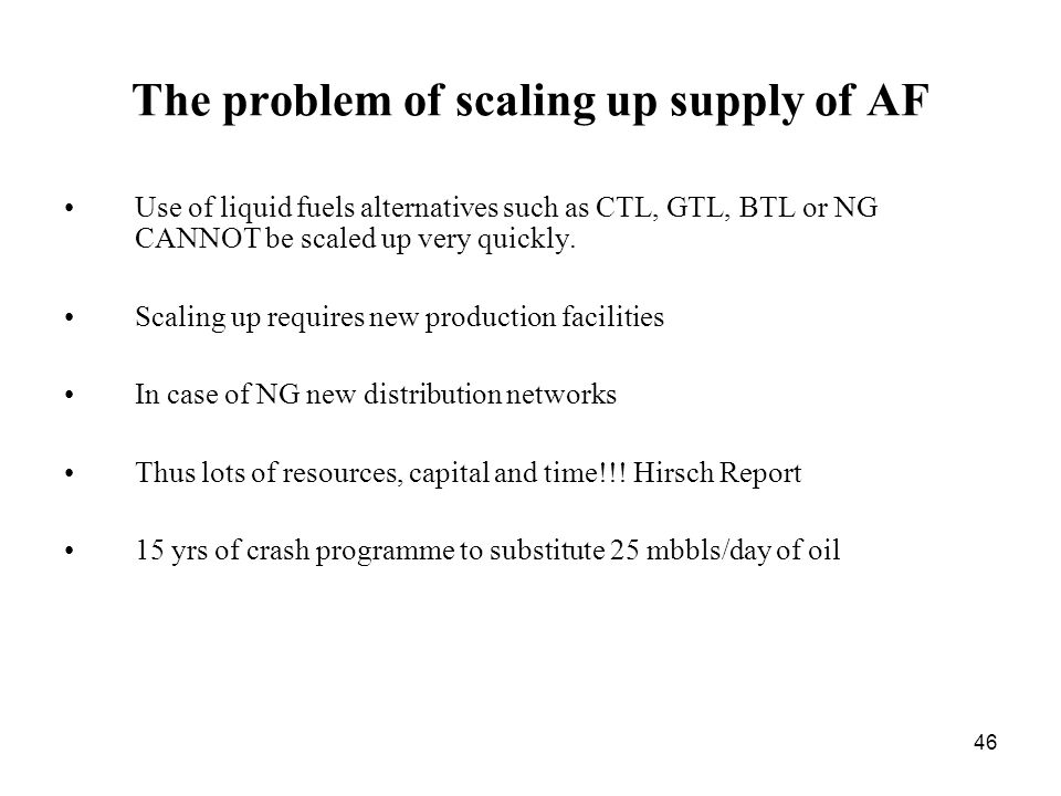 46 The problem of scaling up supply of AF Use of liquid fuels alternatives such as CTL, GTL, BTL or NG CANNOT be scaled up very quickly.