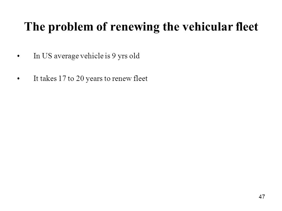 47 The problem of renewing the vehicular fleet In US average vehicle is 9 yrs old It takes 17 to 20 years to renew fleet