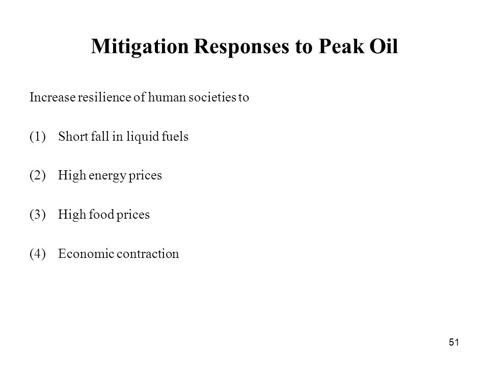 51 Mitigation Responses to Peak Oil Increase resilience of human societies to (1)Short fall in liquid fuels (2)High energy prices (3)High food prices (4)Economic contraction