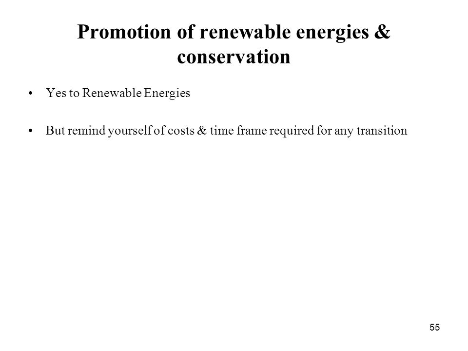 55 Promotion of renewable energies & conservation Yes to Renewable Energies But remind yourself of costs & time frame required for any transition