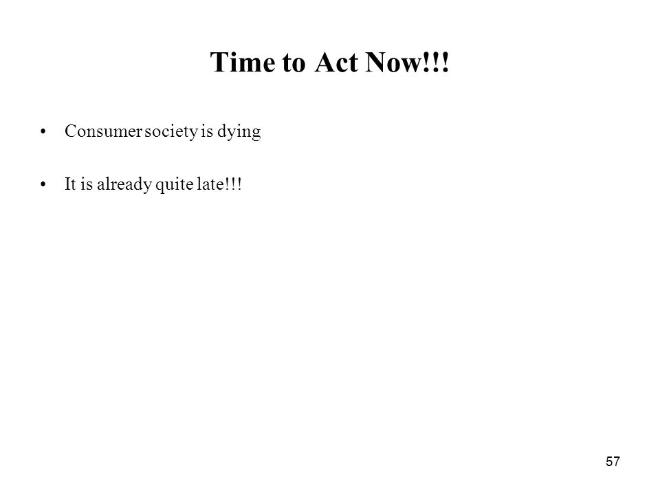 57 Time to Act Now!!! Consumer society is dying It is already quite late!!!