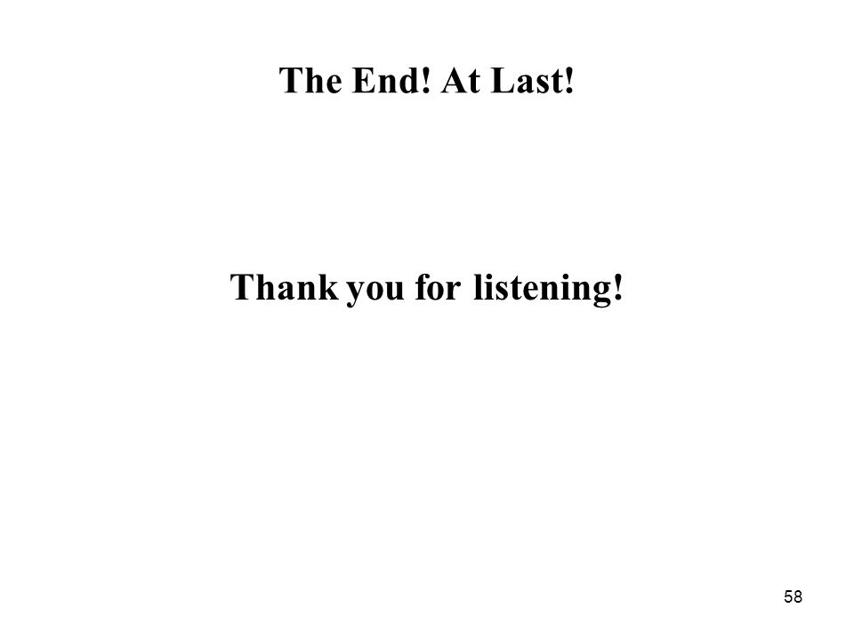 58 The End! At Last! Thank you for listening!