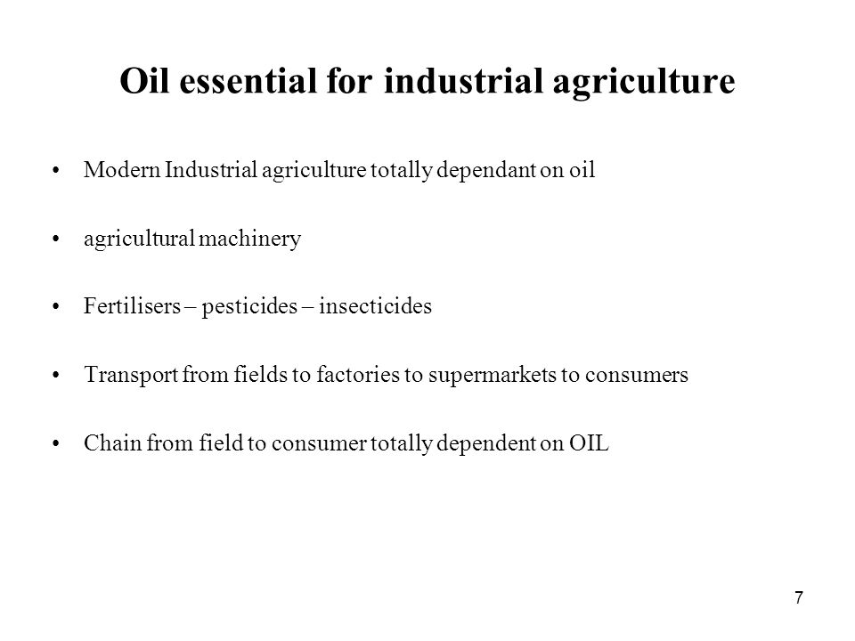 7 Oil essential for industrial agriculture Modern Industrial agriculture totally dependant on oil agricultural machinery Fertilisers – pesticides – insecticides Transport from fields to factories to supermarkets to consumers Chain from field to consumer totally dependent on OIL