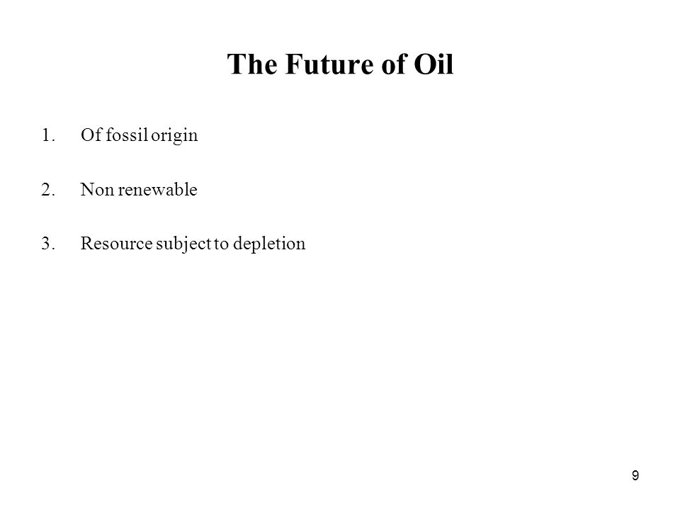 9 The Future of Oil 1.Of fossil origin 2.Non renewable 3.Resource subject to depletion
