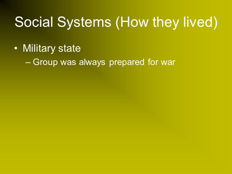 Social Systems (How they lived) Military state –Group was always prepared for war