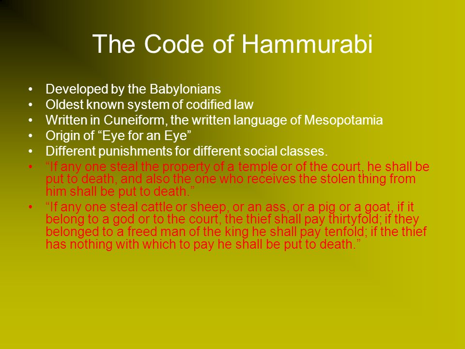 The Code of Hammurabi Developed by the Babylonians Oldest known system of codified law Written in Cuneiform, the written language of Mesopotamia Origin of Eye for an Eye Different punishments for different social classes.