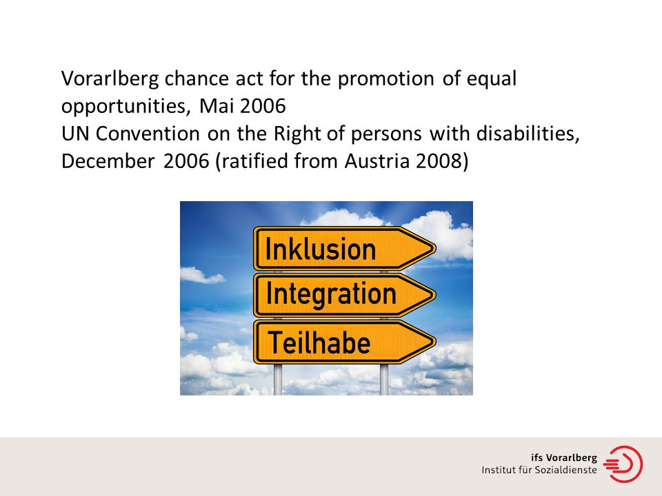 Vorarlberg chance act for the promotion of equal opportunities, Mai 2006 UN Convention on the Right of persons with disabilities, December 2006 (ratified from Austria 2008)