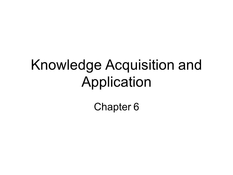Knowledge Acquisition and Application Chapter 6