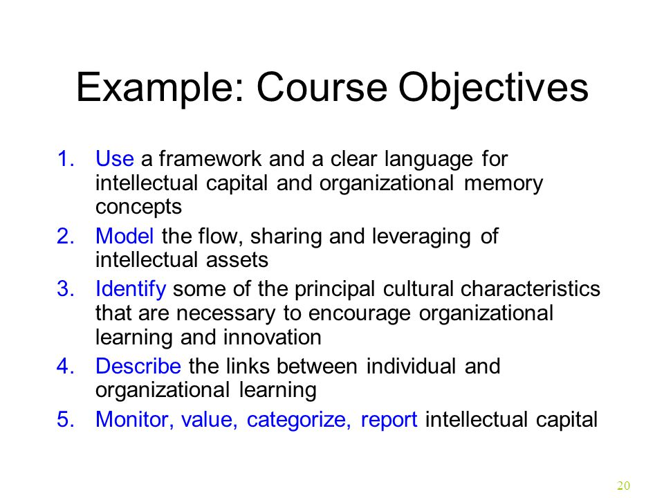 20 Example: Course Objectives 1.Use a framework and a clear language for intellectual capital and organizational memory concepts 2.Model the flow, sha
