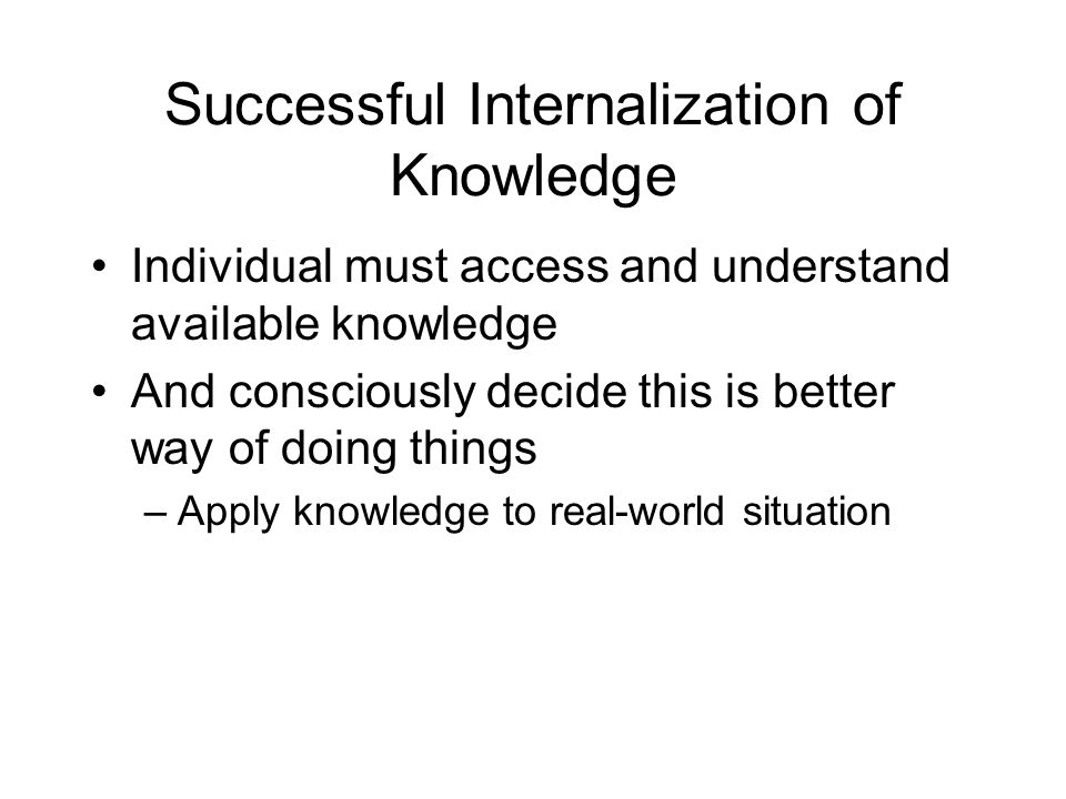 Successful Internalization of Knowledge Individual must access and understand available knowledge And consciously decide this is better way of doing t
