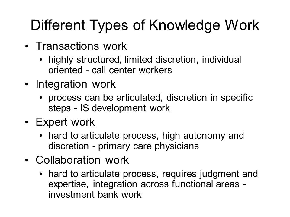 Different Types of Knowledge Work Transactions work highly structured, limited discretion, individual oriented - call center workers Integration work