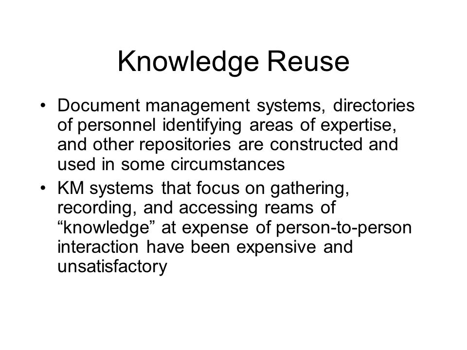 Knowledge Reuse Document management systems, directories of personnel identifying areas of expertise, and other repositories are constructed and used