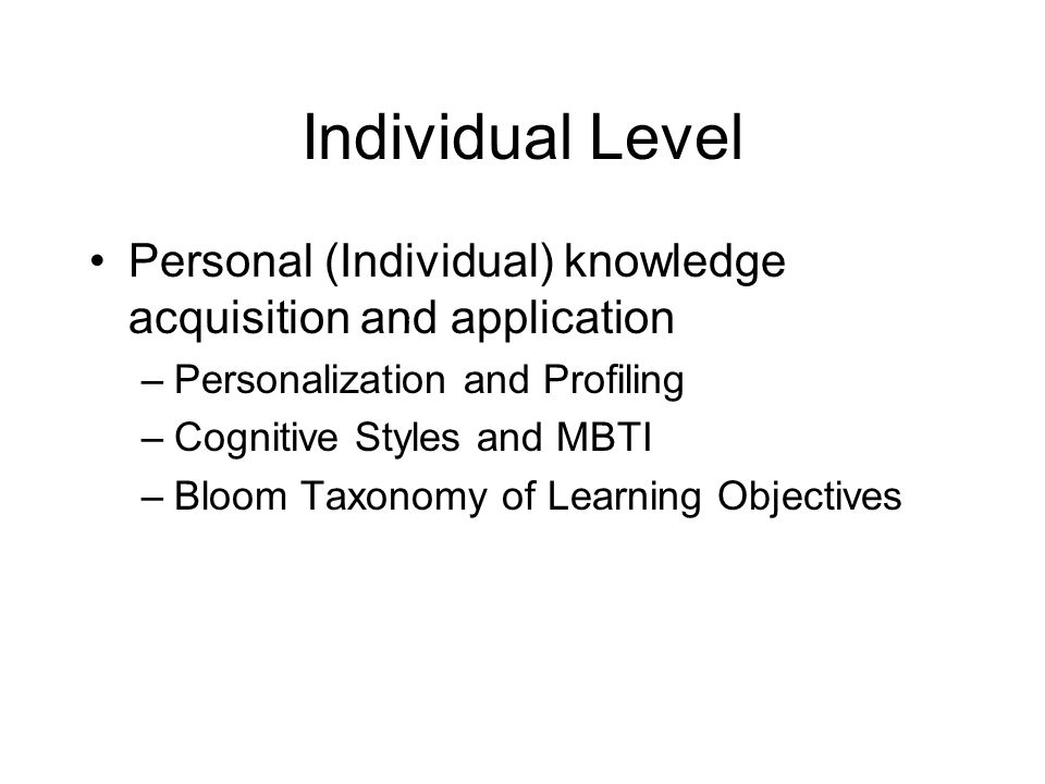 Individual Level Personal (Individual) knowledge acquisition and application –Personalization and Profiling –Cognitive Styles and MBTI –Bloom Taxonomy