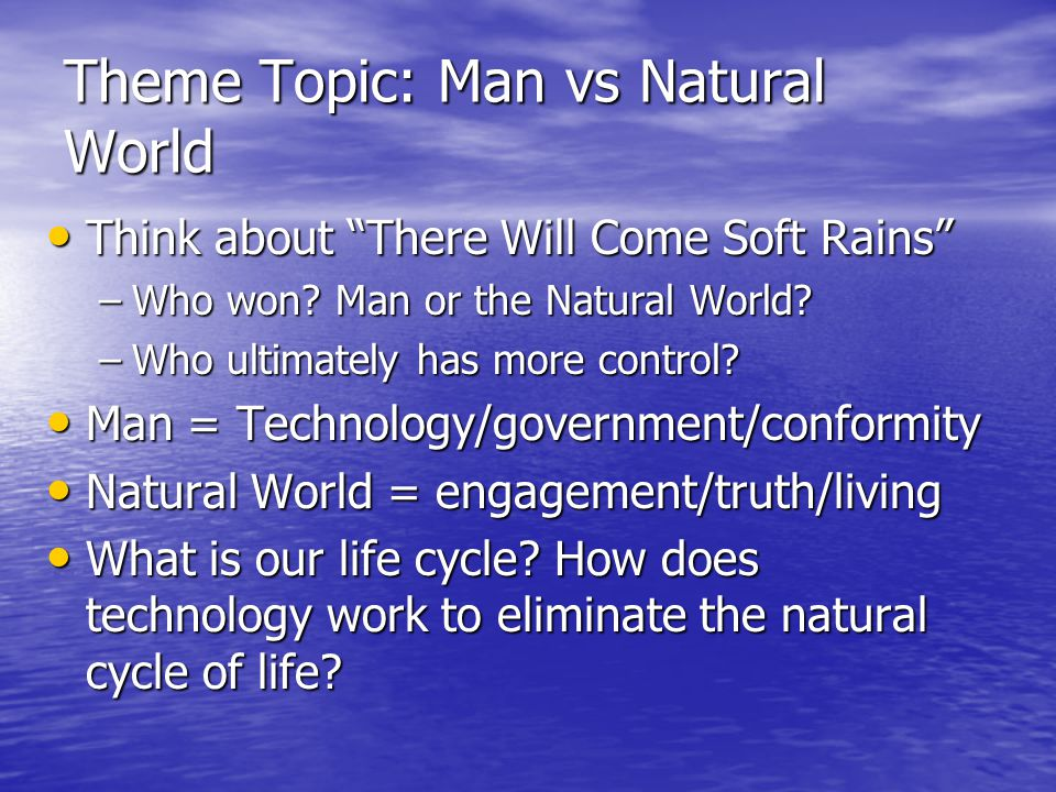 Theme Topic: Man vs Natural World Think about There Will Come Soft Rains Think about There Will Come Soft Rains –Who won.
