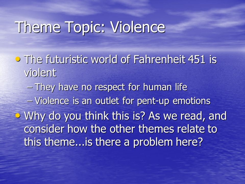 Theme Topic: Violence The futuristic world of Fahrenheit 451 is violent The futuristic world of Fahrenheit 451 is violent –They have no respect for human life –Violence is an outlet for pent-up emotions Why do you think this is.
