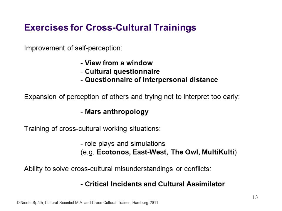 13 Exercises for Cross-Cultural Trainings Improvement of self-perception: - View from a window - Cultural questionnaire - Questionnaire of interpersonal distance Expansion of perception of others and trying not to interpret too early: - Mars anthropology Training of cross-cultural working situations: - role plays and simulations (e.g.