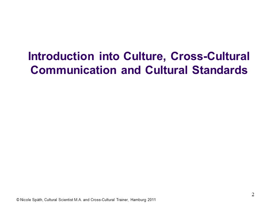 2 Introduction into Culture, Cross-Cultural Communication and Cultural Standards © Nicole Späth, Cultural Scientist M.A.
