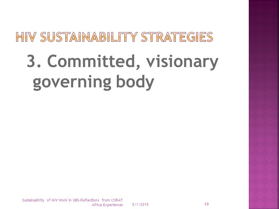 3. Committed, visionary governing body 5/1/2015 Sustainability of HIV Work in UBS-Reflections from CORAT Africa Experiences 19
