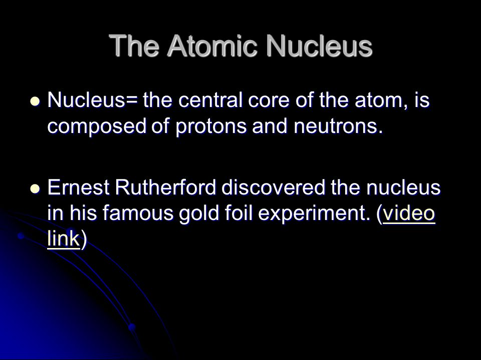 The Atomic Nucleus Nucleus= the central core of the atom, is composed of protons and neutrons. Nucleus= the central core of the atom, is composed of p