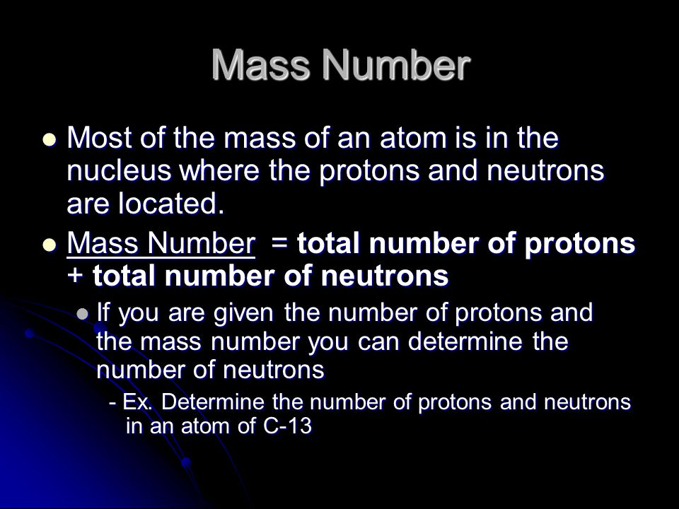 Mass Number Most of the mass of an atom is in the nucleus where the protons and neutrons are located. Most of the mass of an atom is in the nucleus wh
