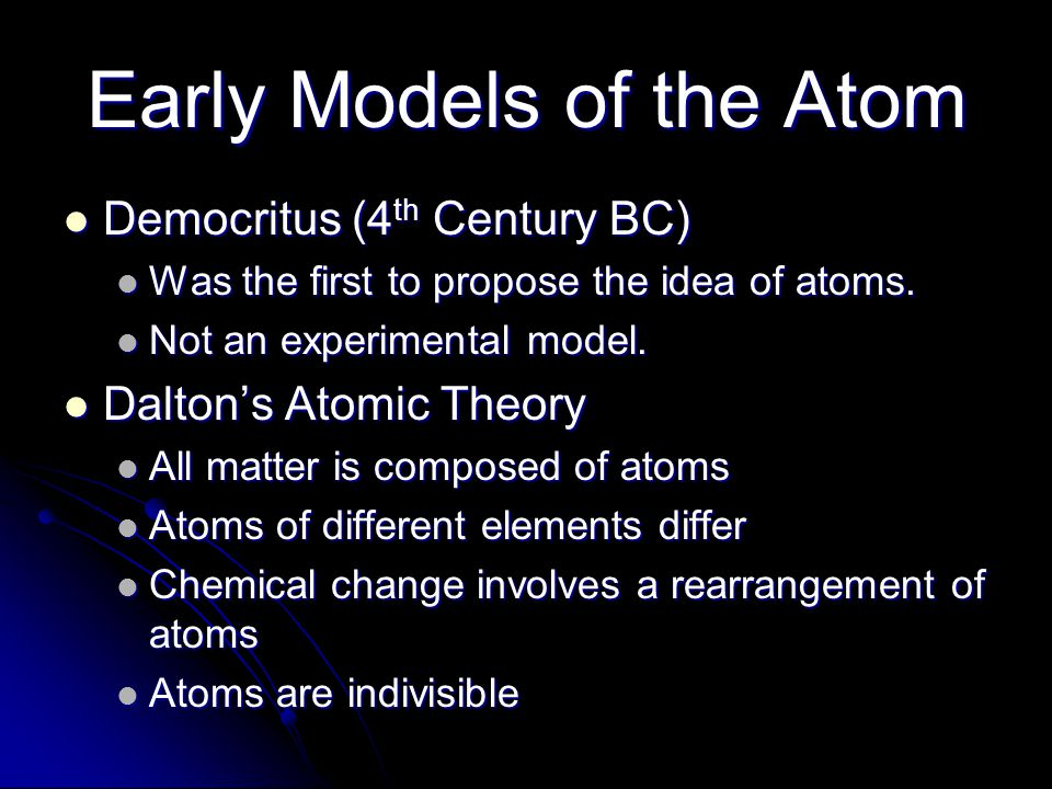 Early Models of the Atom Democritus (4 th Century BC) Democritus (4 th Century BC) Was the first to propose the idea of atoms. Was the first to propos