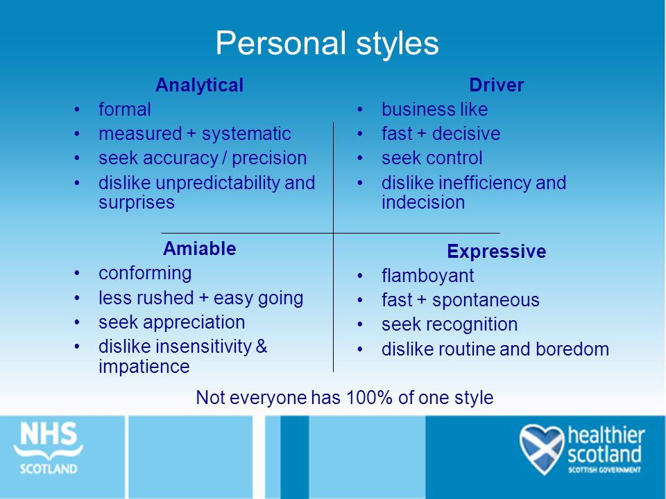 Analytical formal measured + systematic seek accuracy / precision dislike unpredictability and surprises Amiable conforming less rushed + easy going seek appreciation dislike insensitivity & impatience Not everyone has 100% of one style Personal styles Driver business like fast + decisive seek control dislike inefficiency and indecision Expressive flamboyant fast + spontaneous seek recognition dislike routine and boredom