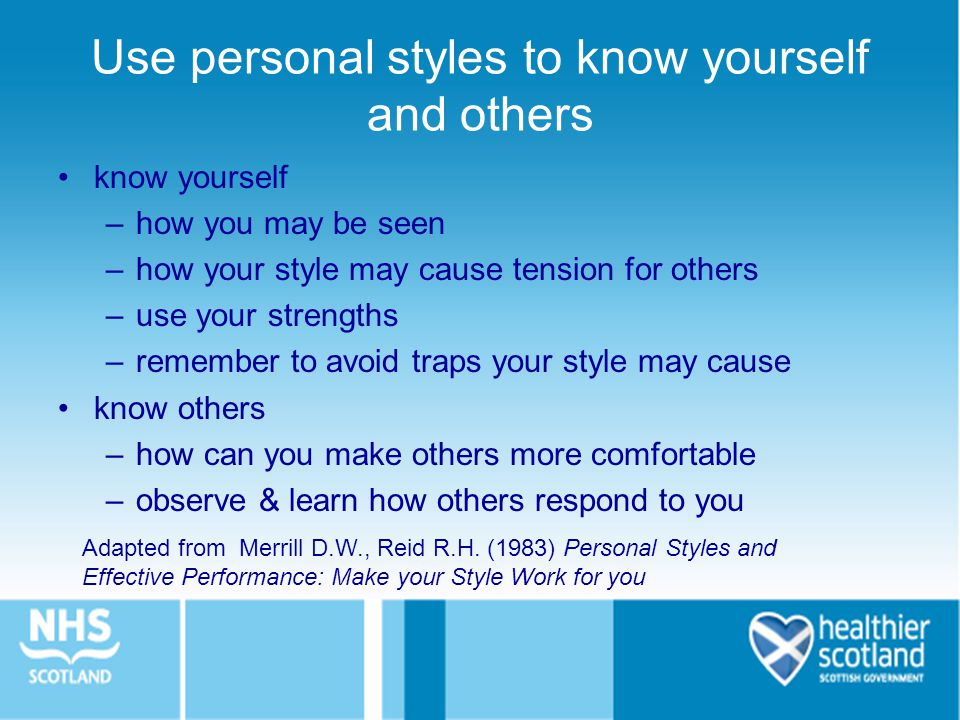 know yourself –how you may be seen –how your style may cause tension for others –use your strengths –remember to avoid traps your style may cause know others –how can you make others more comfortable –observe & learn how others respond to you Adapted from Merrill D.W., Reid R.H.