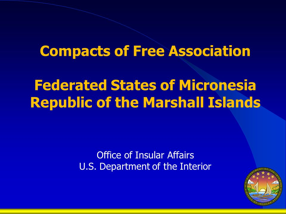 Compacts of Free Association Federated States of Micronesia Republic of the Marshall Islands Office of Insular Affairs U.S.
