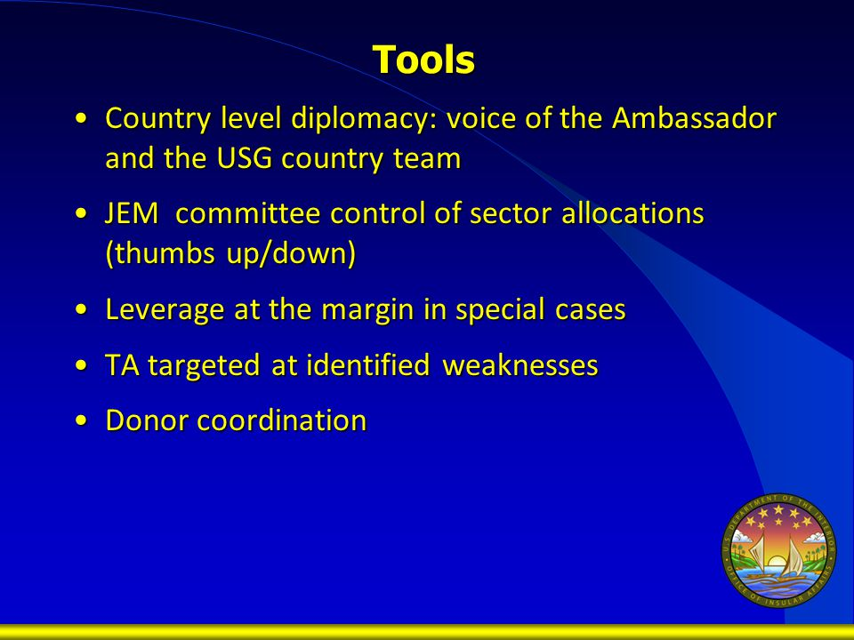 Tools Country level diplomacy: voice of the Ambassador and the USG country teamCountry level diplomacy: voice of the Ambassador and the USG country team JEM committee control of sector allocations (thumbs up/down)JEM committee control of sector allocations (thumbs up/down) Leverage at the margin in special casesLeverage at the margin in special cases TA targeted at identified weaknessesTA targeted at identified weaknesses Donor coordinationDonor coordination