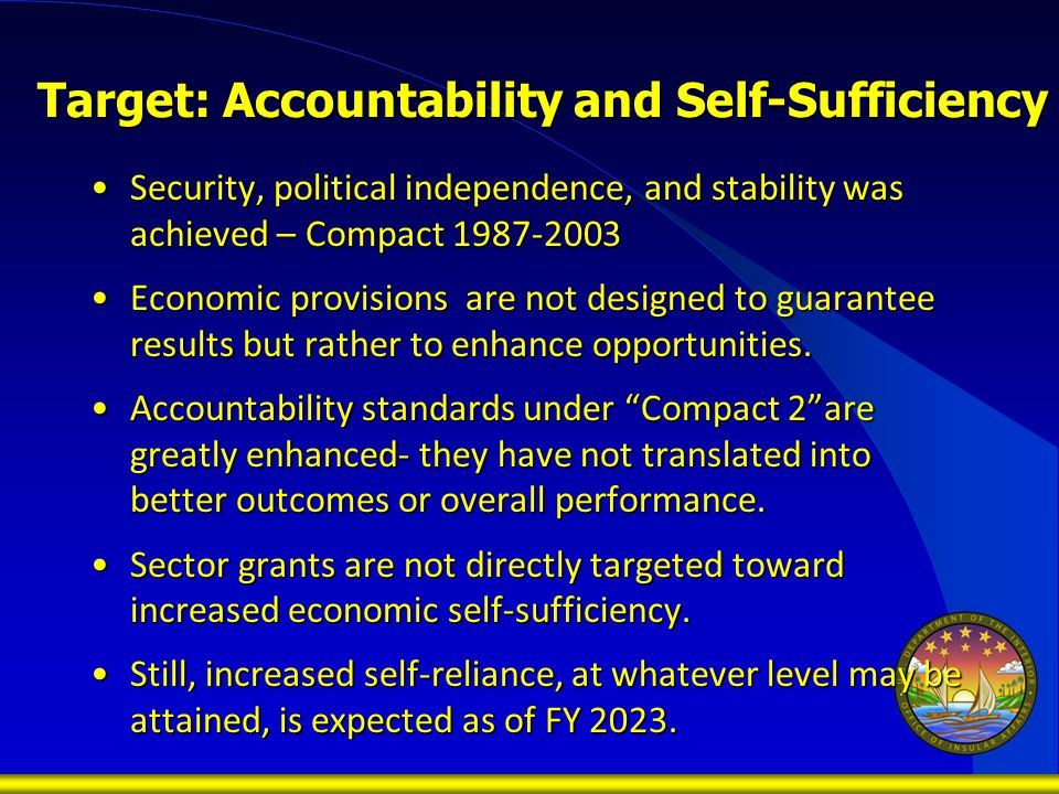 Target: Accountability and Self-Sufficiency Security, political independence, and stability was achieved – Compact 1987-2003Security, political independence, and stability was achieved – Compact 1987-2003 Economic provisions are not designed to guarantee results but rather to enhance opportunities.Economic provisions are not designed to guarantee results but rather to enhance opportunities.