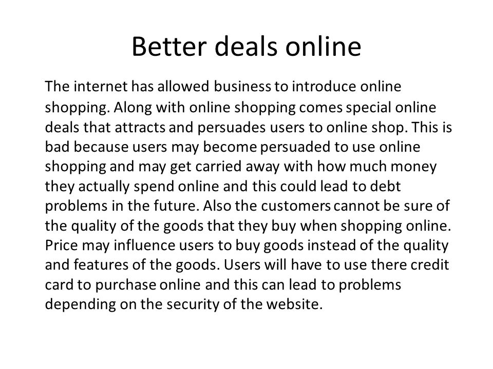 Better deals online The internet has allowed business to introduce online shopping.