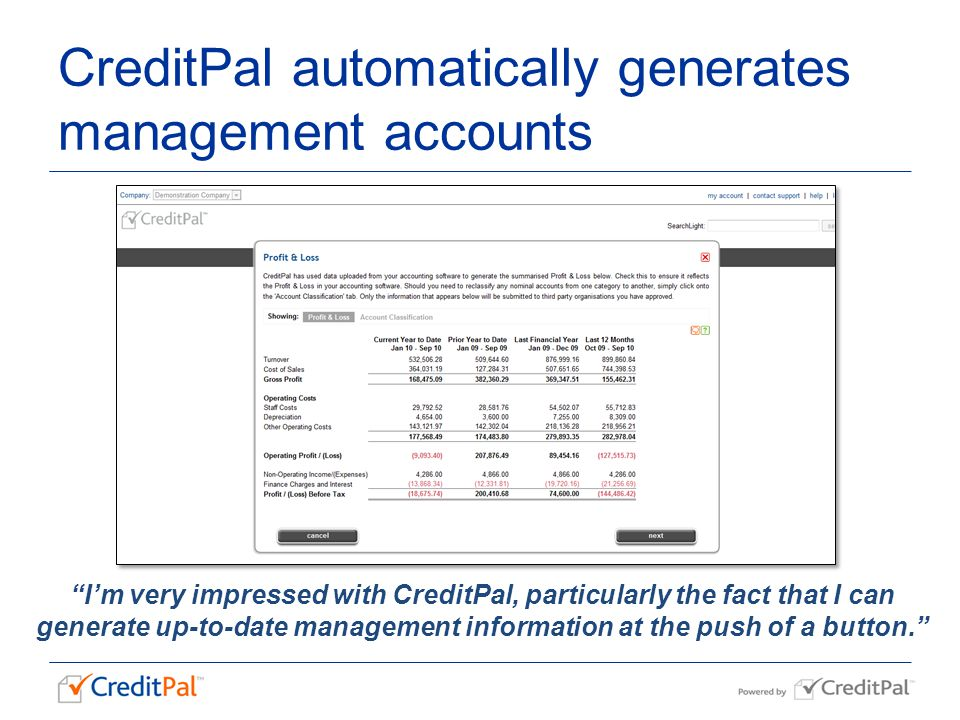 CreditPal automatically generates management accounts I'm very impressed with CreditPal, particularly the fact that I can generate up-to-date management information at the push of a button.
