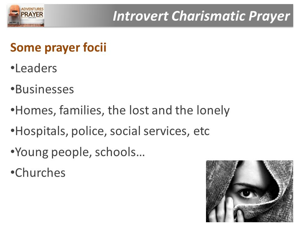 Some prayer focii Leaders Businesses Homes, families, the lost and the lonely Hospitals, police, social services, etc Young people, schools… Churches