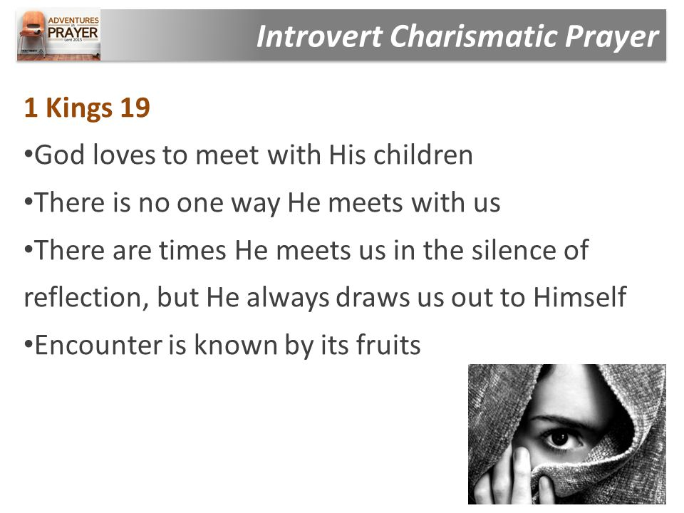 1 Kings 19 God loves to meet with His children There is no one way He meets with us There are times He meets us in the silence of reflection, but He a
