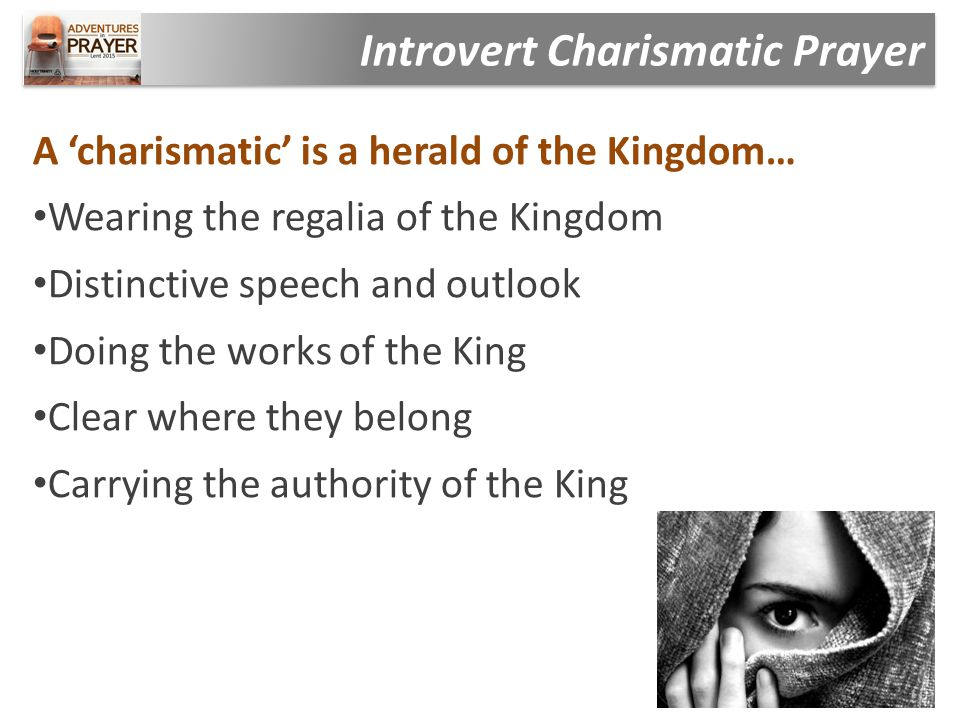 A 'charismatic' is a herald of the Kingdom… Wearing the regalia of the Kingdom Distinctive speech and outlook Doing the works of the King Clear where they belong Carrying the authority of the King