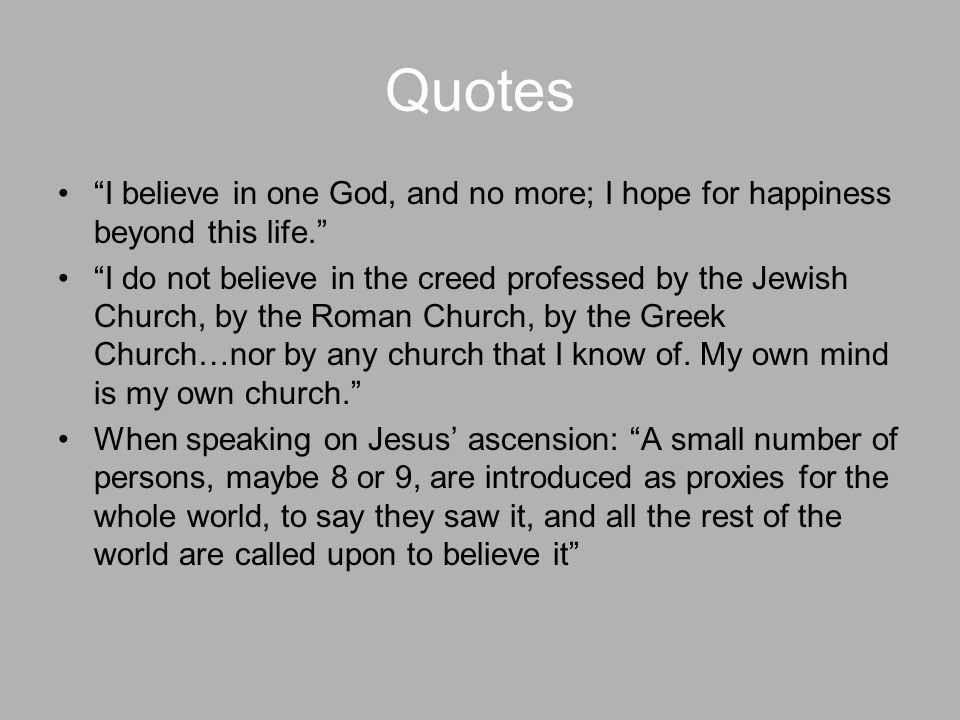 Quotes I believe in one God, and no more; I hope for happiness beyond this life. I do not believe in the creed professed by the Jewish Church, by the Roman Church, by the Greek Church…nor by any church that I know of.