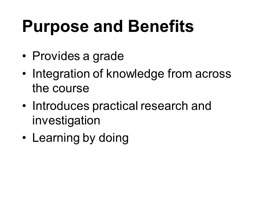 Purpose and Benefits Provides a grade Integration of knowledge from across the course Introduces practical research and investigation Learning by doin