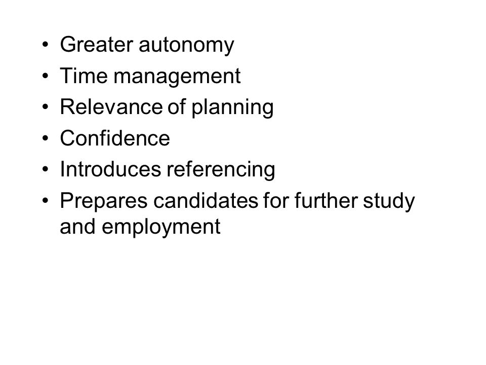 Greater autonomy Time management Relevance of planning Confidence Introduces referencing Prepares candidates for further study and employment