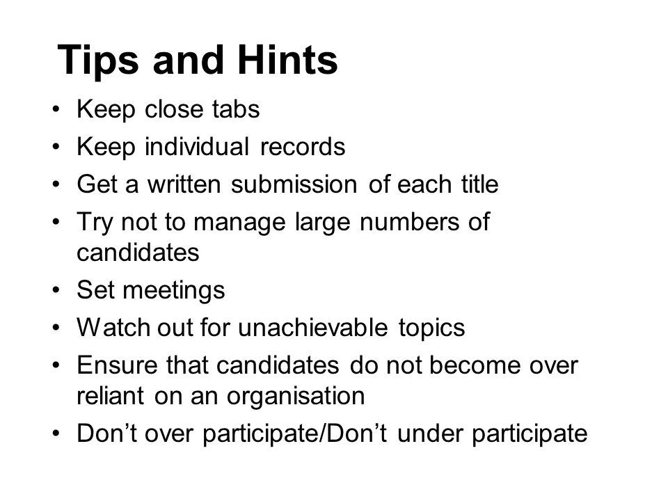 Tips and Hints Keep close tabs Keep individual records Get a written submission of each title Try not to manage large numbers of candidates Set meetings Watch out for unachievable topics Ensure that candidates do not become over reliant on an organisation Don't over participate/Don't under participate