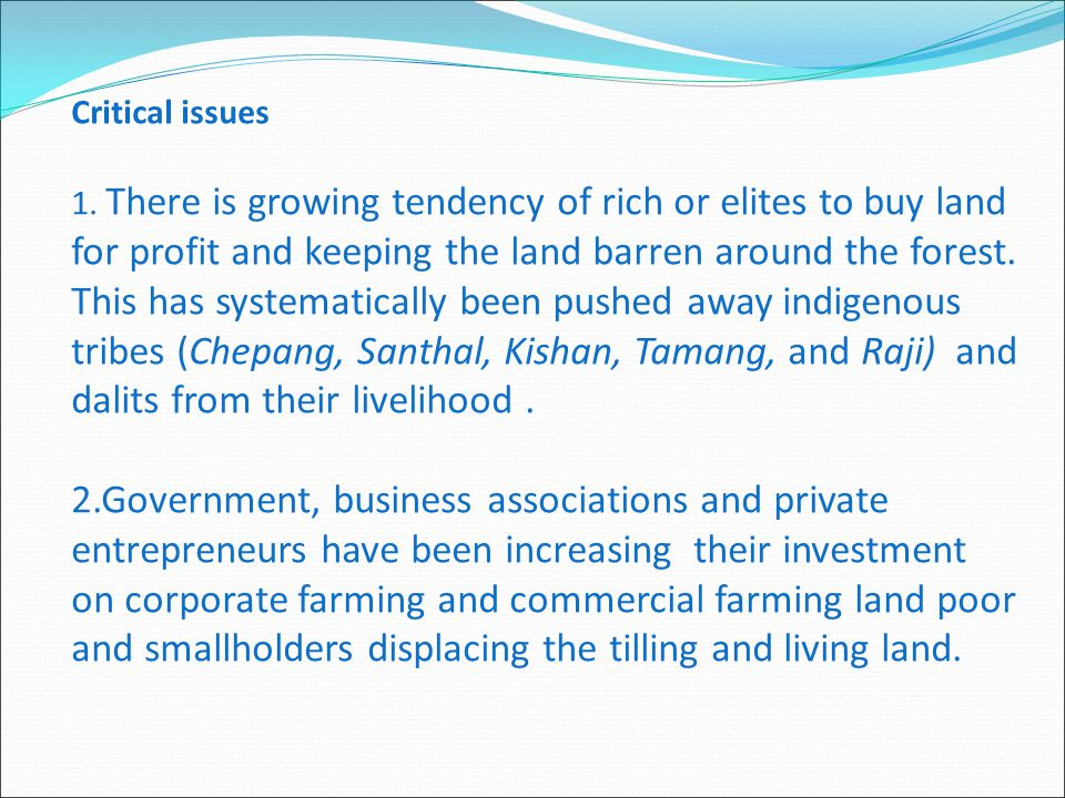 Critical issues 1. There is growing tendency of rich or elites to buy land for profit and keeping the land barren around the forest. This has systemat
