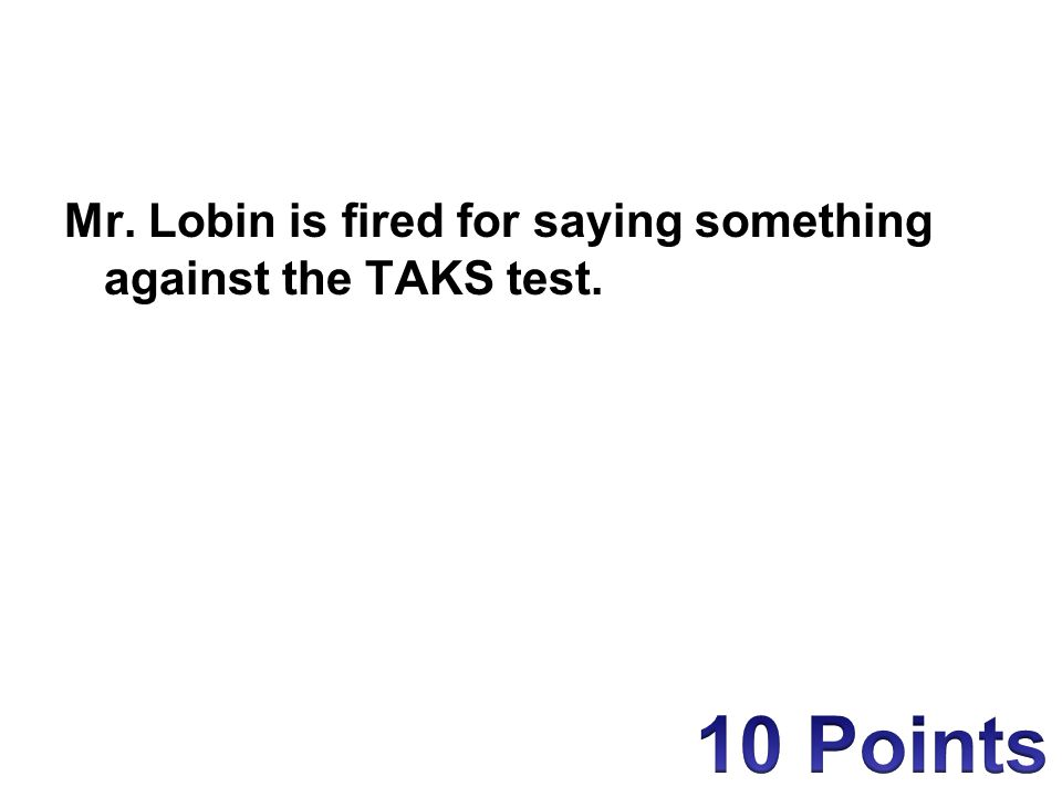 Mr. Lobin is fired for saying something against the TAKS test.
