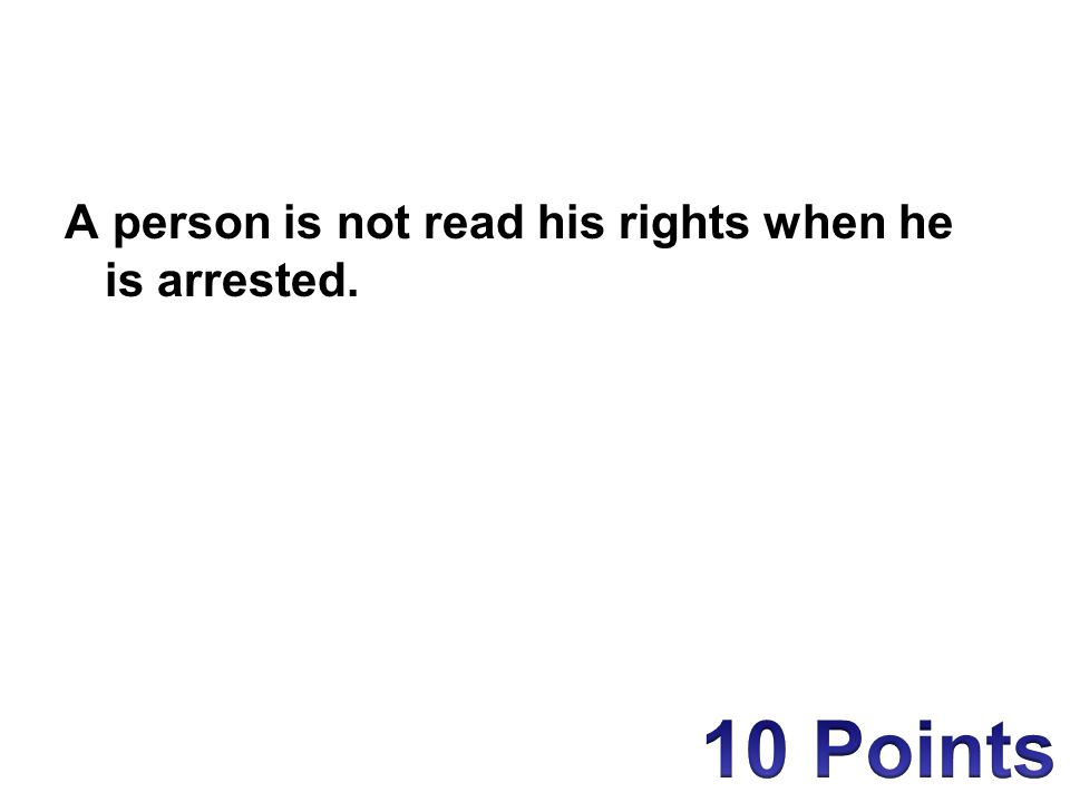 A person is not read his rights when he is arrested.