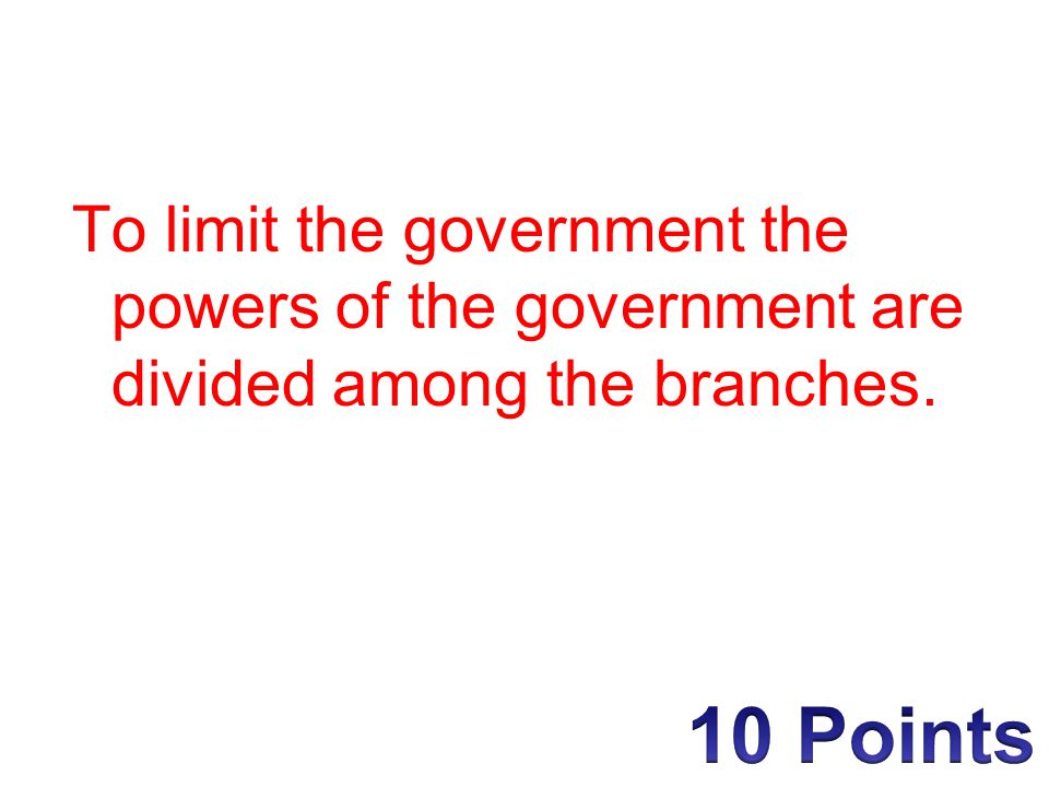 To limit the government the powers of the government are divided among the branches.