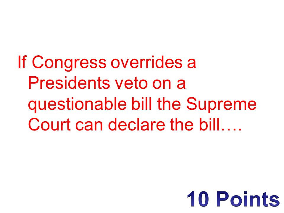 If Congress overrides a Presidents veto on a questionable bill the Supreme Court can declare the bill….