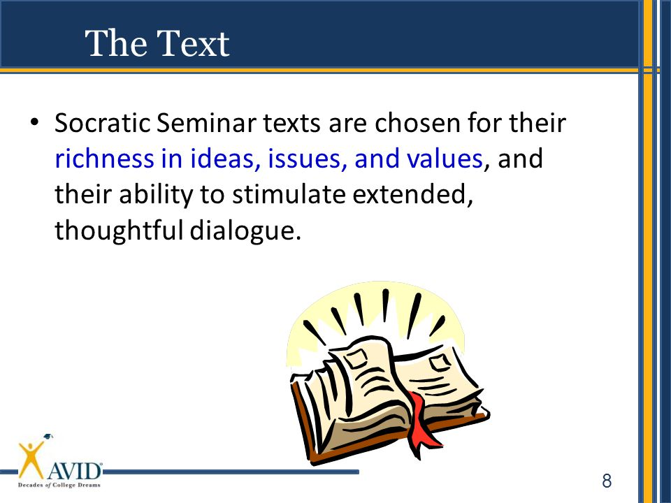 8 The Text Socratic Seminar texts are chosen for their richness in ideas, issues, and values, and their ability to stimulate extended, thoughtful dialogue.
