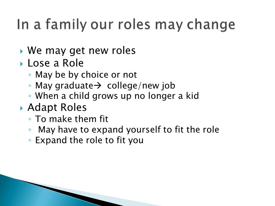  We may get new roles  Lose a Role ◦ May be by choice or not ◦ May graduate  college/new job ◦ When a child grows up no longer a kid  Adapt Roles ◦ To make them fit ◦ May have to expand yourself to fit the role ◦ Expand the role to fit you