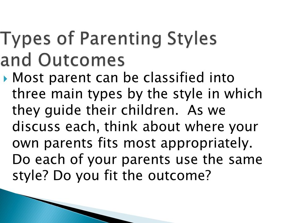 Types of Parenting Styles and Outcomes  Most parent can be classified into three main types by the style in which they guide their children.