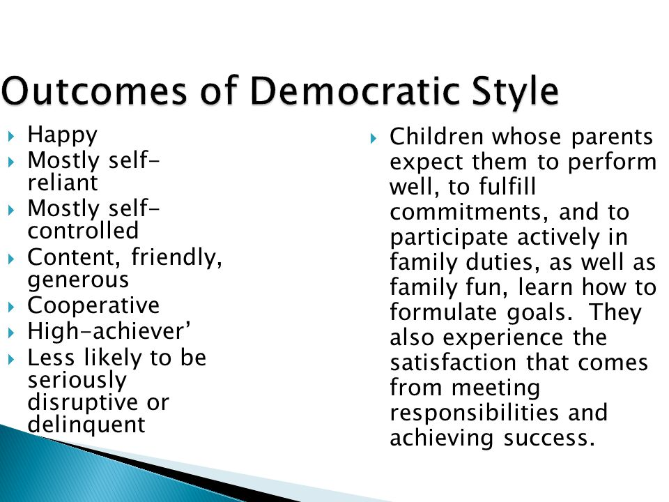 Outcomes of Democratic Style  Happy  Mostly self- reliant  Mostly self- controlled  Content, friendly, generous  Cooperative  High-achiever'  Less likely to be seriously disruptive or delinquent  Children whose parents expect them to perform well, to fulfill commitments, and to participate actively in family duties, as well as family fun, learn how to formulate goals.