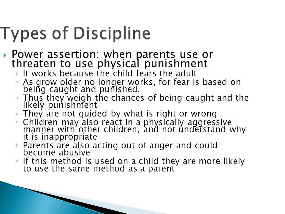 Types of Discipline  Power assertion: when parents use or threaten to use physical punishment ◦ It works because the child fears the adult ◦ As grow older no longer works, for fear is based on being caught and punished.