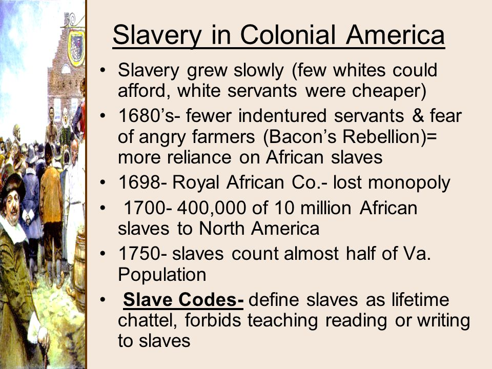 Slavery in Colonial America Slavery grew slowly (few whites could afford, white servants were cheaper) 1680's- fewer indentured servants & fear of ang